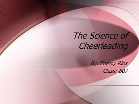 The Science of Cheerleading By: Francy Rios Class: 807 By: Francy Rios Class: 807.