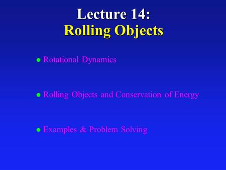 Lecture 14: Rolling Objects l Rotational Dynamics l Rolling Objects and Conservation of Energy l Examples & Problem Solving.