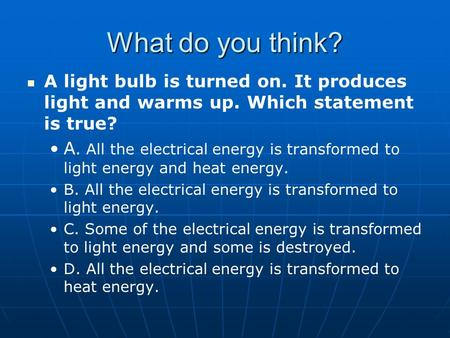 What do you think? A light bulb is turned on. It produces light and warms up. Which statement is true? A. All the electrical energy is transformed to light.