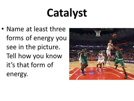Catalyst Name at least three forms of energy you see in the picture. Tell how you know it's that form of energy.