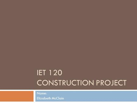 IET 120 CONSTRUCTION PROJECT Name: Elizabeth McClain.