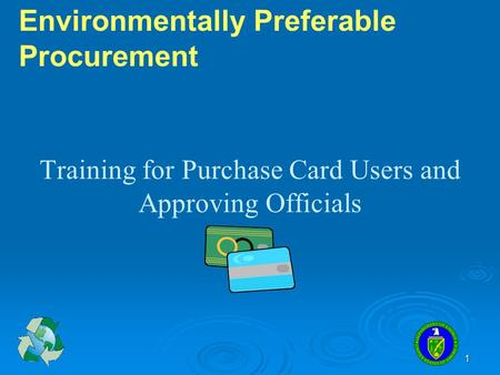 1 Training for Purchase Card Users and Approving Officials Environmentally Preferable Procurement.