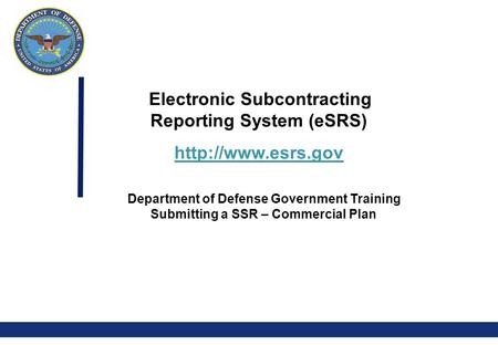 0 Electronic Subcontracting Reporting System (eSRS)  Department of Defense Government Training Submitting a SSR – Commercial Plan.