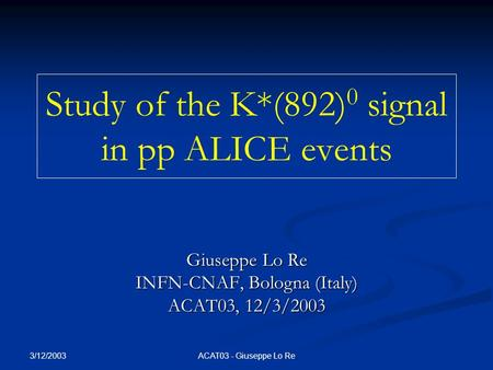 3/12/2003 ACAT03 - Giuseppe Lo Re Study of the K*(892) 0 signal in pp ALICE events Giuseppe Lo Re INFN-CNAF, Bologna (Italy) ACAT03, 12/3/2003.