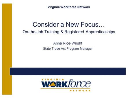 Virginia Workforce Network Consider a New Focus… On-the-Job Training & Registered Apprenticeships Anna Rice-Wright State Trade Act Program Manager Copyright.