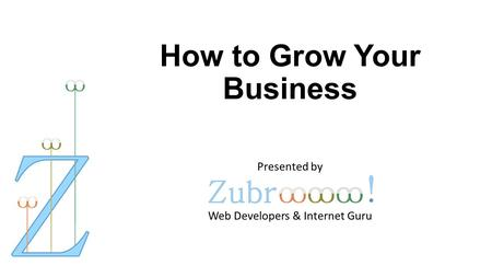 How to Grow Your Business Presented by Web Developers & Internet Guru.