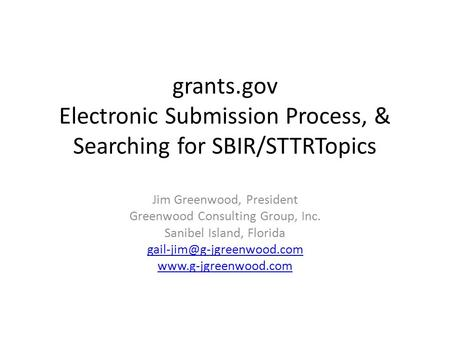 Grants.gov Electronic Submission Process, & Searching for SBIR/STTRTopics Jim Greenwood, President Greenwood Consulting Group, Inc. Sanibel Island, Florida.