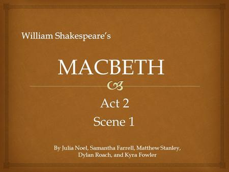 Act 2 Scene 1 MACBETH By Julia Noel, Samantha Farrell, Matthew Stanley, Dylan Roach, and Kyra Fowler.