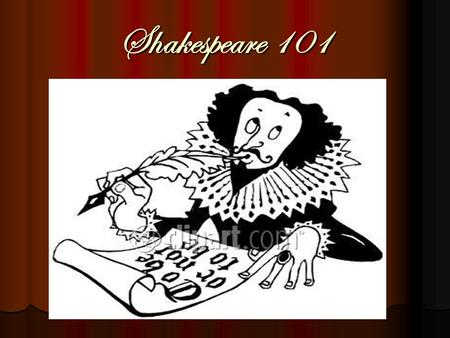 Shakespeare 101. The Elizabethan Stage Basic Information Theater Basic Information Theater Physical Aspects of Globe Physical Aspects of Globe The Sets.