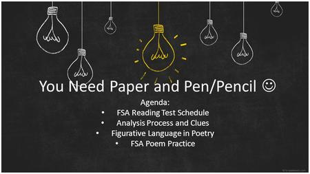 You Need Paper and Pen/Pencil Agenda: FSA Reading Test Schedule Analysis Process and Clues Figurative Language in Poetry FSA Poem Practice.