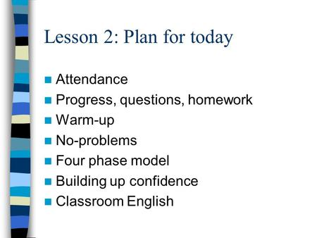 Lesson 2: Plan for today Attendance Progress, questions, homework Warm-up No-problems Four phase model Building up confidence Classroom English.