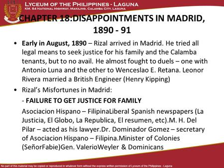 CHAPTER 18:DISAPPOINTMENTS IN MADRID, 1890 - 91 Early in August, 1890 – Rizal arrived in Madrid. He tried all legal means to seek justice for his family.