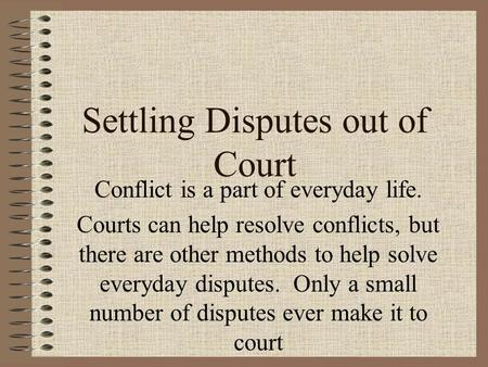Settling Disputes out of Court Conflict is a part of everyday life. Courts can help resolve conflicts, but there are other methods to help solve everyday.