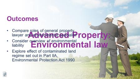Advanced Property: Environmental law Outcomes Compare roles of general property lawyer and environmental specialist Consider overview of environmental.