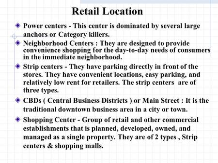 Retail Location Power centers - This center is dominated by several large anchors or Category killers. Neighborhood Centers : They are designed to provide.