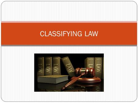 CLASSIFYING LAW. CLASSIFYING THE LAW Our laws get divided or classified in a number of ways: SUBSTANTIVE LAW – (The Substance of law) consists of all.
