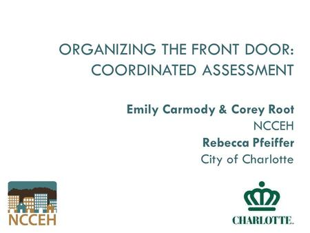 ORGANIZING THE FRONT DOOR: COORDINATED ASSESSMENT Emily Carmody & Corey Root NCCEH Rebecca Pfeiffer City of Charlotte.