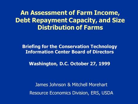 An Assessment of Farm Income, Debt Repayment Capacity, and Size Distribution of Farms Briefing for the Conservation Technology Information Center Board.