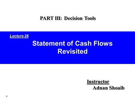 1 Statement of Cash Flows Revisited Instructor Adnan Shoaib PART III: Decision Tools Lecture 26.