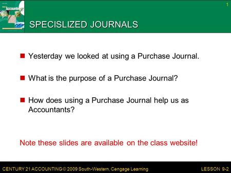 CENTURY 21 ACCOUNTING © 2009 South-Western, Cengage Learning SPECISLIZED JOURNALS Yesterday we looked at using a Purchase Journal. What is the purpose.