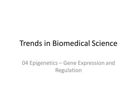 Trends in Biomedical Science 04 Epigenetics – Gene Expression and Regulation.