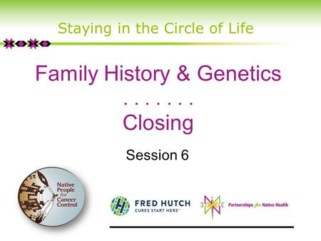 Family History & Genetics....... Closing Session 6 Staying in the Circle of Life.