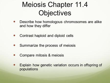 Meiosis Chapter 11.4 Objectives Describe how homologous chromosomes are alike and how they differ Contrast haploid and diploid cells Summarize the process.