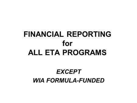 FINANCIAL REPORTING for ALL ETA PROGRAMS EXCEPT WIA FORMULA-FUNDED.