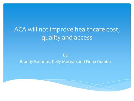 ACA will not improve healthcare cost, quality and access By Brandy Rotarius, Kelly Morgan and Fiona Gumbo.