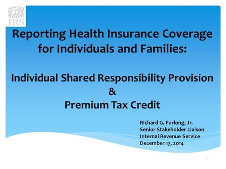 Reporting Health Insurance Coverage for Individuals and Families: Individual Shared Responsibility Provision & Premium Tax Credit Richard G. Furlong, Jr.