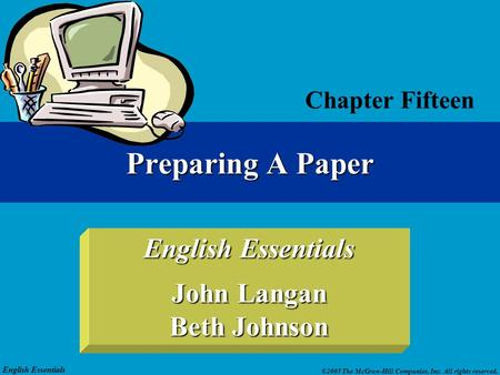 English Essentials ©2005 The McGraw-Hill Companies, Inc. All rights reserved. English Essentials John Langan Beth Johnson Chapter Fifteen Preparing A Paper.