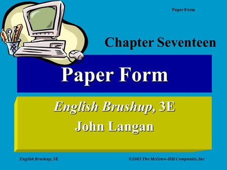 Paper Form English Brushup, 3E©2002 The McGraw-Hill Companies, Inc Paper Form English Brushup, 3E John Langan Chapter Seventeen.