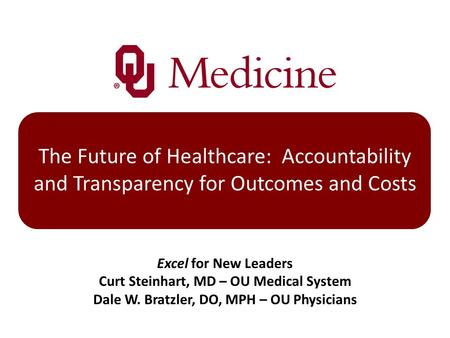 The Future of Healthcare: Accountability and Transparency for Outcomes and Costs Excel for New Leaders Curt Steinhart, MD – OU Medical System Dale W. Bratzler,