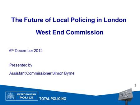The Future of Local Policing in London West End Commission 6 th December 2012 Presented by Assistant Commissioner Simon Byrne Date Arial 14pt TOTAL POLICING.