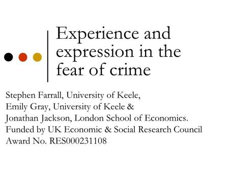 Experience and expression in the fear of crime Stephen Farrall, University of Keele, Emily Gray, University of Keele & Jonathan Jackson, London School.