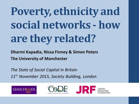 Poverty, ethnicity and social networks - how are they related? Dharmi Kapadia, Nissa Finney & Simon Peters The University of Manchester The State of Social.