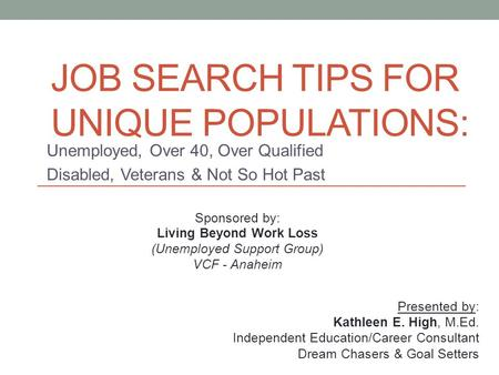 JOB SEARCH TIPS FOR UNIQUE POPULATIONS: Unemployed, Over 40, Over Qualified Disabled, Veterans & Not So Hot Past Sponsored by: Living Beyond Work Loss.