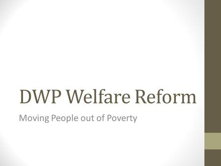DWP Welfare Reform Moving People out of Poverty. As part of the government's long-term economic plan, we are fixing the welfare and pensions systems so.