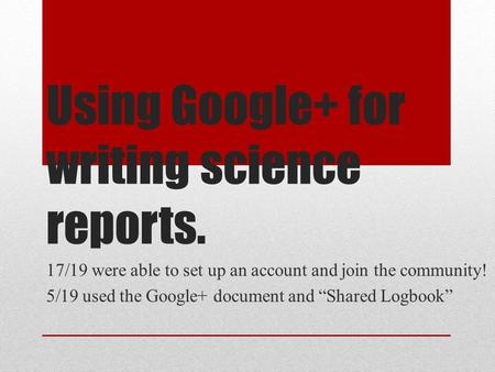 "Using Google+ for writing science reports. 17/19 were able to set up an account and join the community! 5/19 used the Google+ document and ""Shared Logbook"""