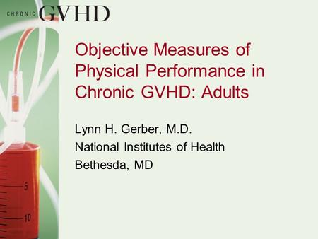 Objective Measures of Physical Performance in Chronic GVHD: Adults Lynn H. Gerber, M.D. National Institutes of Health Bethesda, MD.