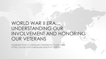 WORLD WAR II ERA… UNDERSTANDING OUR INVOLVEMENT AND HONORING OUR VETERANS Adapted from a webquest created by Trysta Mele.