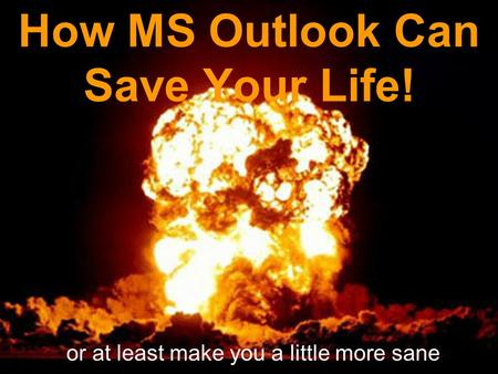 How MS Outlook Can Save Your Life! or at least make you a little more sane.