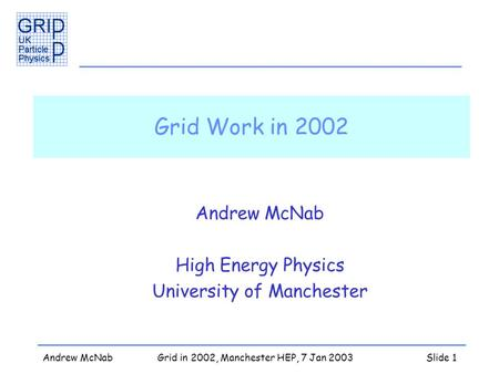 Andrew McNabGrid in 2002, Manchester HEP, 7 Jan 2003Slide 1 Grid Work in 2002 Andrew McNab High Energy Physics University of Manchester.