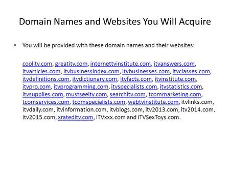 Domain Names and Websites You Will Acquire You will be provided with these domain names and their websites: coolitv.comcoolitv.com, greatitv.com, internettvinstitute.com,