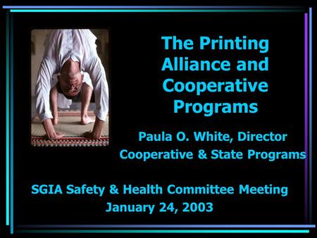 The Printing Alliance and Cooperative Programs Paula O. White, Director Cooperative & State Programs SGIA Safety & Health Committee Meeting January 24,