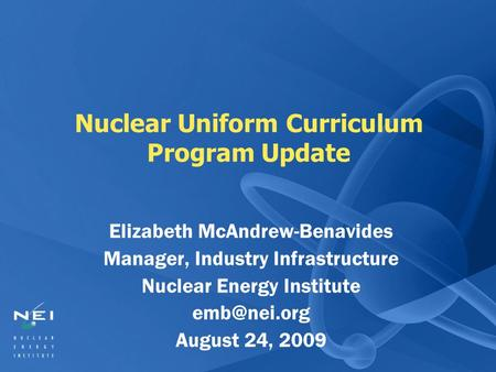 Nuclear Uniform Curriculum Program Update Elizabeth McAndrew-Benavides Manager, Industry Infrastructure Nuclear Energy Institute August 24,