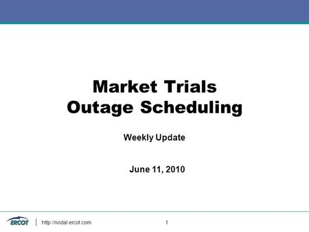 1 Market Trials Outage Scheduling Weekly Update June 11, 2010.