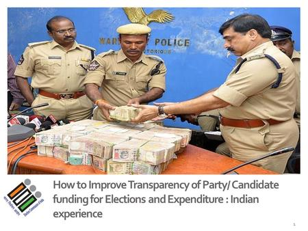 How to Improve Transparency of Party/ Candidate funding for Elections and Expenditure : Indian experience 1.