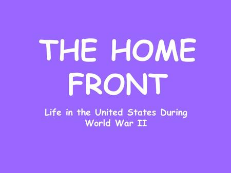 THE HOME FRONT Life in the United States During World War II.