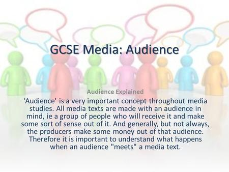 GCSE Media: Audience Audience Explained 'Audience' is a very important concept throughout media studies. All media texts are made with an audience in mind,